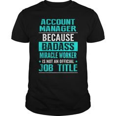 Account Manager Because Badass Miracle Worker Is Not An Official Job Title T Shirt, Hoodie Account Manager