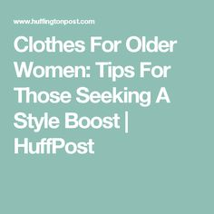 Clothes For Older Women: Tips For Those Seeking A Style Boost | HuffPost
