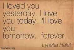 I loved you yesterday. I love you today. I'll love you tomorrow....forever