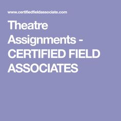 Theatre Assignments - CERTIFIED FIELD ASSOCIATES