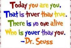 Dr. Seuss - I'm glad to be me and not trying to be someone else.