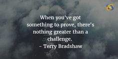 When you've got #something to prove, there's nothing #greater than a #challenge.  Quotes - #TerryBradshaw