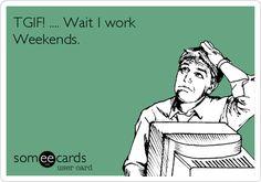 TGIF! .... Wait I work Weekends.