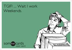 How could I forget?  ....I work Weekends.