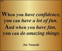 When you have confidence, you can have a lot of fun. And when you have fun, you can do amazing things. Joe Namath