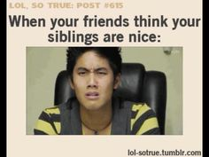 I don't have a sibling but I can tell you I get this look all the time.