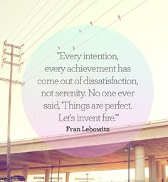 "Every intention, every achievement, has come out of dissatisfaction not serenity. No one ever said, ""things are perfect, let's invent fire."""