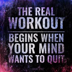The real workout begins when your mind wants to quit.  #motivation