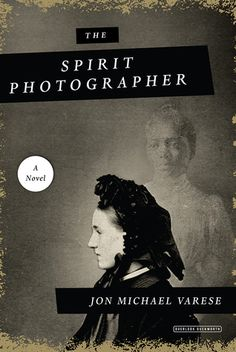 "The Spirit Photographer by Jon Michael Varese (April 2018) ""An entertaining amalgam of history and fiction, gothic and ghost story, 'The Spirit Photographer' is an addicting tale."" --Booklist starred review"