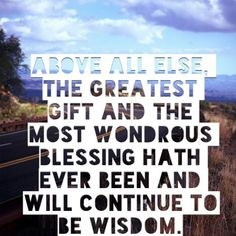 """Above all else, the greatest gift and the most wondrous blessing hath ever been and will continue to be Wisdom."""