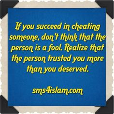 If you succeed in cheating someone, don't think that the person is a fool. Realize that the person trusted you more than you deserved.  www.sms4islam.com
