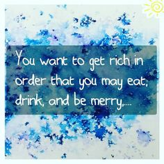 You want to get rich in order that you may eat drink and be merry when it is time to do these things; in order that you may surround yourself with the beautiful things see distant lands feed your mind and develop your intellect; in order that you may love men and do kind things and be able to play a good part in helping the world to find truth.  ~Wallace Wattles