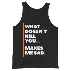 What Doesn't Kill You Makes Me Sad - Funny Unisex Tank Top - M