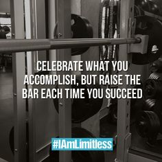Celebrate you achievements, but always raise the bar