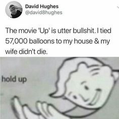 The movie 'Up' is utter bullshit. I tied balloons to my house & my wife didn't die. Crazy Funny Memes, Really Funny Memes, Stupid Funny Memes, Funny Relatable Memes, Haha Funny, Funny Posts, Funny Quotes, Hilarious, Dark Jokes