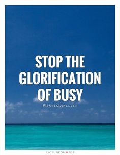 Stop the glorification of busy. Relax quotes on PictureQuotes.com.