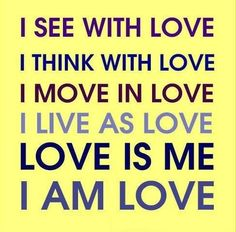 I see with love. I think with love. I move in love. I live as love. Love is me. I am love. Positive Words, Positive Quotes, Spiritual Quotes, Zen Quotes, Romance Quotes, Positive Thoughts, Deep Thoughts, True Quotes, Positive Vibes