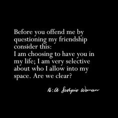 before you offend me by questioning my friendship consider this: I am choosing to have you in my life; I am very selective about who I allow into my space. Are we clear? Libra Scorpio Cusp, Scorpio Star Sign, Scorpio Traits, Scorpio Zodiac Facts, Scorpio Girl, Scorpio Love, Scorpio Quotes, Zodiac Quotes, Zodiac Mind