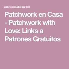 Patchwork en Casa - Patchwork with Love: Links a Patrones Gratuitos