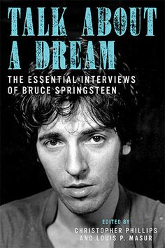 Talk About a Dream: The Essential Interviews of Bruce Springsteen - edited by Phillips and Louis P. Masur | Bloomsbury Press 2013