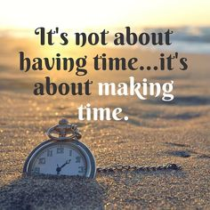 This is soo true...we all have the same time yet we complain all the time about not having enough time - it's about MAKING TIME for what we care about!!