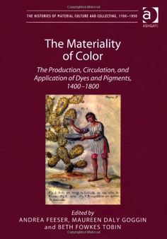The Materiality of Color: The Production, Circulation, and Application of Dyes and Pigments, 1400-1800 (Histories of Material Culture and Collecting, 1700-1950) by Andrea Feeser