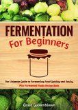 Free Kindle Book -  [Cookbooks & Food & Wine][Free] Fermentation For Beginners: The Ultimate Guide to Fermenting Foods Quickly and Easily, Plus Fermented Foods Recipe Book (probiotics, canning and preserving, ... Fermentation, Canning and Preserving)
