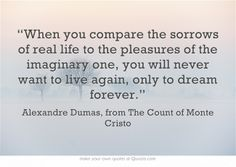 """""""When you compare the sorrows of real life to the pleasures of the imaginary one, you will never want to live again, only to dream forever."""" 