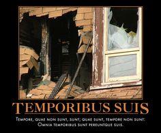 Temporibus Suis Tempore, quae non sunt, sunt; quae sunt, tempore non sunt:    Omnia temporibus sunt pereuntque suis.
