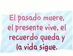 El pasado muere, el presente vive, el recuerdo queda y la vida sigue. #frases