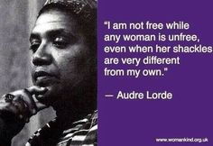 I am not free while any woman is unfree, even when her shackles are very different from my own. - Audrey Lorde, 1934-1992.  african american writer, activist and feminist