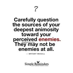 Carefully question the sources of your deepest animosity toward your perceived enemies. They may not be enemies at all. — Bryant McGill