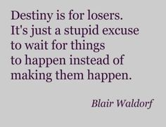 Gotta say, I agree. I don't believe there is such a thing as destiny, or karma (although I wish there was karma.)