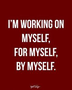 """I'm working on myself, for myself, by myself."""
