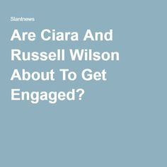 Are Ciara And Russell Wilson About To Get Engaged?