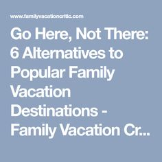 Go Here, Not There: 6 Alternatives to Popular Family Vacation Destinations - Family Vacation Critic