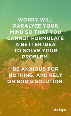 Worry will paralyze your mind so that you cannot formulate a better idea to solve your problem. Be anxious for nothing, and rely on God's solution #worry #quotestoliveby #quoteoftheday #motivationalquotes #anxiety #christian #JohnHagee