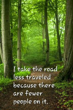 I take the road less traveled because there are less people on it.