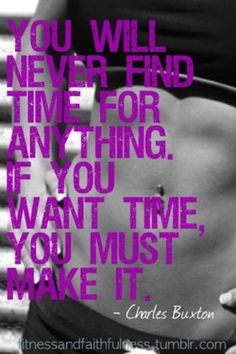 """You will never find time for anything. If you want time, you have to make time."" #Fitness"