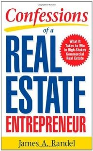 Confessions of a Real Estate Entrepreneur: What It Takes to Win in High-Stakes Commercial Real Estate by James A. Randel. $12.46. Save 43% Off!. www.letrasdecanci.... Publisher: McGraw-Hill; 1 edition (December 19, 2005). Publication Date: December 19, 2005. A front row seat into the world of high-stakes commercial real estate investing    A must-read book  one of the best real estate investment books I have ev...