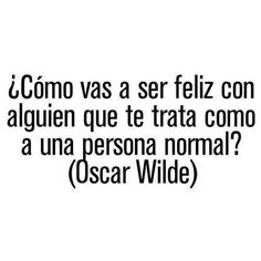 Frases vida amor español Garcia how are you going to be happy with someone that treats you like a normal person Favorite Quotes, Best Quotes, Love Quotes, Inspirational Quotes, More Than Words, Some Words, Frases Love, Oscar Wilde Quotes, Love Phrases