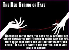 The Red String of Fate: The invisible string the gods tie between you and your true love. One of my favorites of the Japanese and Chinese myths, though it's the ankles in the Chinese version. Beautiful, either way.