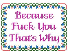 Cross Stitch Because Fuck You That's Why by StitchBitchDarling