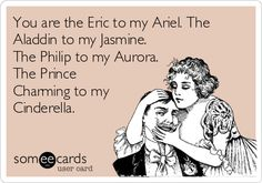 You+are+the+Eric+to+my+Ariel.+The+Aladdin+to+my+Jasmine.+The+Philip+to+my+Aurora.+The+Prince+Charming+to+my+Cinderella.