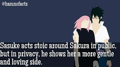 SASUSAKU FACTS  Sasuke acts stoic around Sakura in public, but in privacy, he shows her a more gentle and loving side, which is supported in the Naruto Gaiden and the Boruto novel.