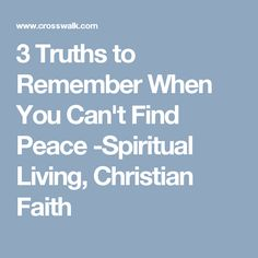 3 Truths to Remember When You Can't Find Peace -Spiritual Living, Christian Faith