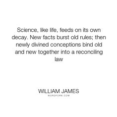 "William James - ""Science, like life, feeds on its own decay. New facts burst old rules; then newly..."". science"