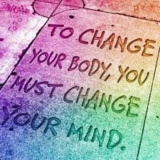 To change your body, you must change your mind.