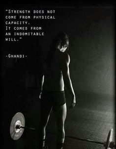 """Strength does not come from physical capacity. It comes from an indomitable will."" -Ghandi"