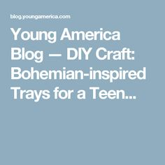 Young America Blog — DIY Craft: Bohemian-inspired Trays for a Teen...